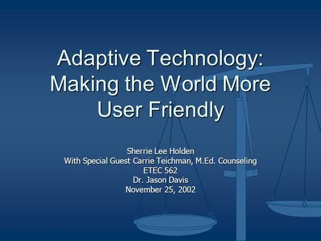 Adaptive Technology: Making the World More User Friendly Sherrie Lee Holden With Special Guest Carrie Teichman, M.Ed. Counseling ETEC 562 Dr. Jason Davis.