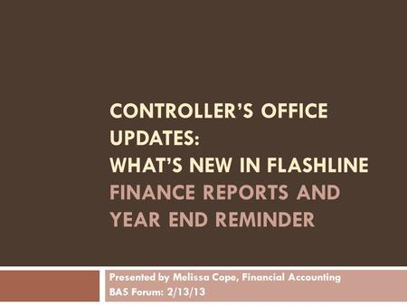 CONTROLLER'S OFFICE UPDATES: WHAT'S NEW IN FLASHLINE FINANCE REPORTS AND YEAR END REMINDER Presented by Melissa Cope, Financial Accounting BAS Forum: 2/13/13.