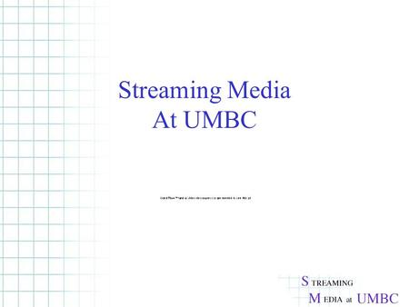 Streaming Media At UMBC. What is Streaming? True streaming vs. Playback of downloaded filesTrue streaming A steady flow of data to the client -Buffered.