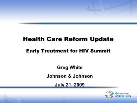 Health Care Reform Update Early Treatment for HIV Summit Greg White Johnson & Johnson July 21, 2009.