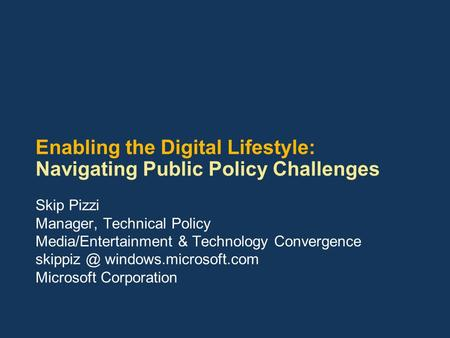Enabling the Digital Lifestyle: Navigating Public Policy Challenges Skip Pizzi Manager, Technical Policy Media/Entertainment & Technology Convergence skippiz.