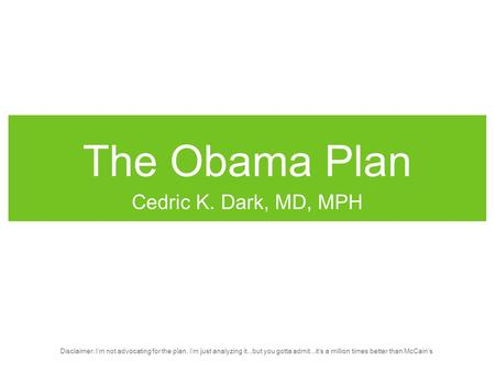 The Obama Plan Cedric K. Dark, MD, MPH Disclaimer: I'm not advocating for the plan, I'm just analyzing it...but you gotta admit...it's a million times.