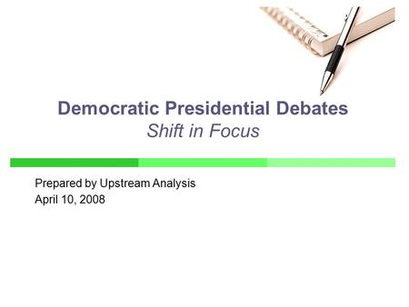 Prepared by Upstream Analysis April 10, 2008 Democratic Presidential Debates Shift in Focus.