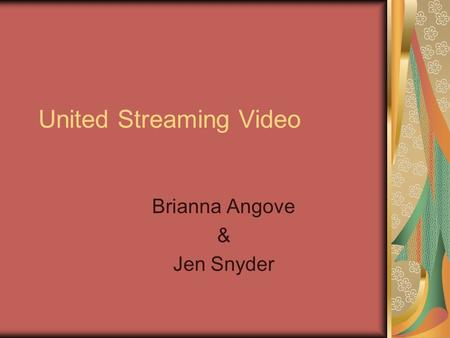 United Streaming Video Brianna Angove & Jen Snyder.