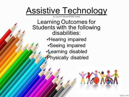 Assistive Technology by Joyce K Mitchell ED505 Week2 Learning Outcomes for Students with the following disabilities: Hearing impaired Seeing impaired Learning.
