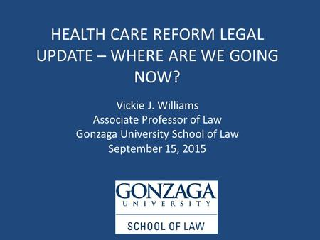 HEALTH CARE REFORM LEGAL UPDATE – WHERE ARE WE GOING NOW? Vickie J. Williams Associate Professor of Law Gonzaga University School of Law September 15,