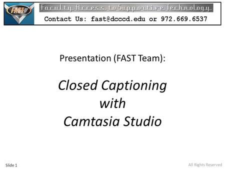 All Rights Reserved Presentation (FAST Team): Closed Captioning with Camtasia Studio Slide 1.