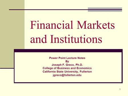 1 Financial Markets and Institutions Power Point Lecture Notes By Joseph F. Greco, Ph.D. College of Business and Economics California State University,