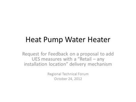 "Heat Pump Water Heater Request for Feedback on a proposal to add UES measures with a ""Retail – any installation location"" delivery mechanism Regional Technical."