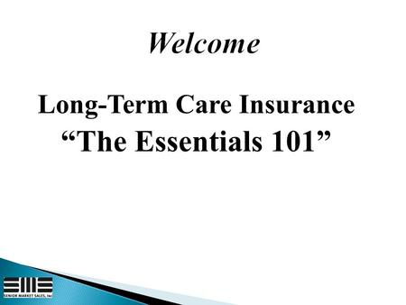 "Long-Term Care Insurance ""The Essentials 101"".  About 38.9 million people in US are over age 65  One in two people age 85 need LTC 1  The need for."