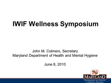 IWIF Wellness Symposium John M. Colmers, Secretary Maryland Department of Health and Mental Hygiene June 8, 2010.