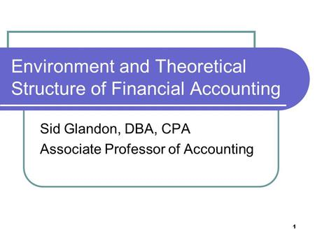 1 Environment and Theoretical Structure of Financial Accounting Sid Glandon, DBA, CPA Associate Professor of Accounting.