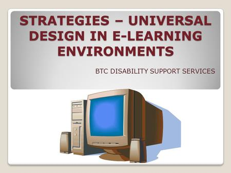 STRATEGIES – UNIVERSAL DESIGN IN E-LEARNING ENVIRONMENTS BTC DISABILITY SUPPORT SERVICES.