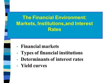 Financial markets Types of financial institutions Determinants of interest rates Yield curves The Financial Environment: Markets, Institutions,and Interest.