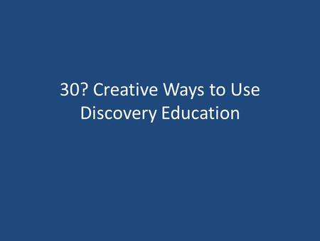 30? Creative Ways to Use Discovery Education. Thanks to Discovery Education Jennifer Jensen Clear Sky El, Castle Rock Cynthia Brown Discovery Education.