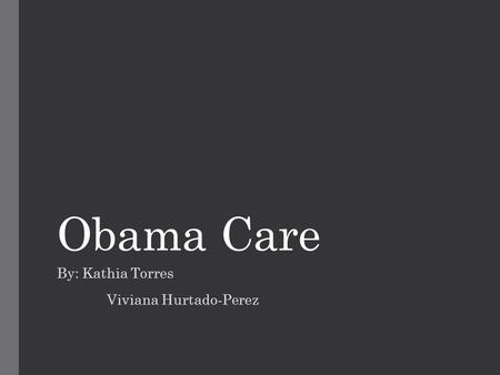 Obama Care By: Kathia Torres Viviana Hurtado-Perez.