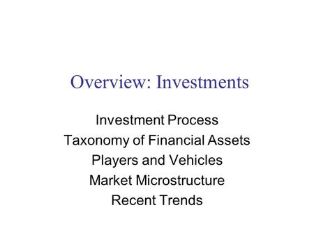 Overview: Investments Investment Process Taxonomy of Financial Assets Players and Vehicles Market Microstructure Recent Trends.