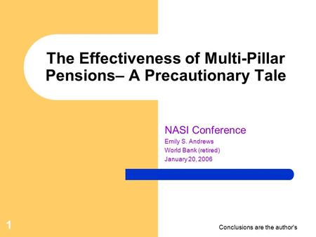 Conclusions are the author's 1 The Effectiveness of Multi-Pillar Pensions– A Precautionary Tale NASI Conference Emily S. Andrews World Bank (retired) January.