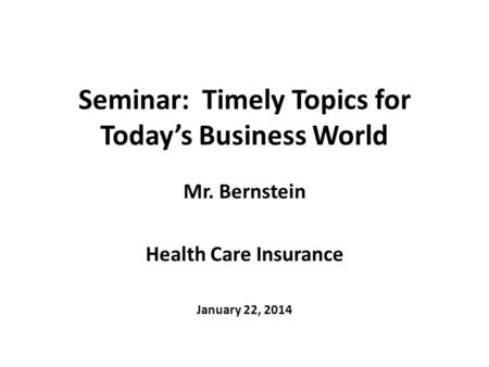 Seminar: Timely Topics for Today's Business World Mr. Bernstein Health Care Insurance January 22, 2014.