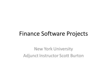 Finance Software Projects New York University Adjunct Instructor Scott Burton.