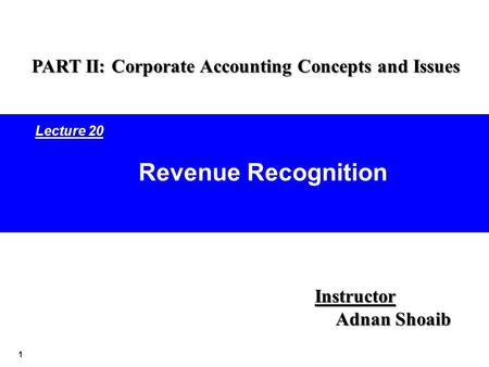 1 Revenue Recognition Instructor Adnan Shoaib PART II: Corporate Accounting Concepts and Issues Lecture 20.