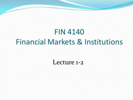 FIN 4140 Financial Markets & Institutions Lecture 1-2.
