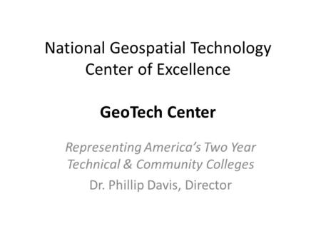 National Geospatial Technology Center of Excellence GeoTech Center Representing America's Two Year Technical & Community Colleges Dr. Phillip Davis, Director.