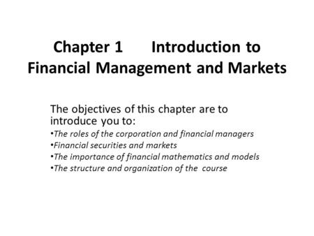 Chapter 1 Introduction to Financial Management and Markets The objectives of this chapter are to introduce you to: The roles of the corporation and financial.