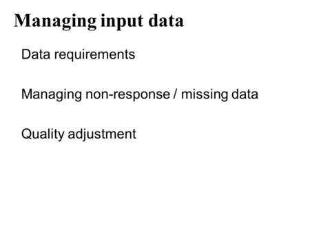 Managing input data Data requirements Managing non-response / missing data Quality adjustment.