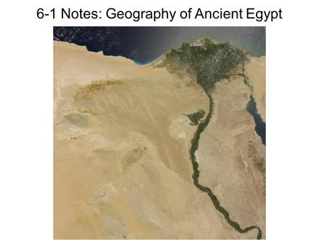 6-1 Notes: Geography of Ancient Egypt. The Nile River The Nile River is the world's longest river (4,130 miles long!) The Nile flows south to north, so.