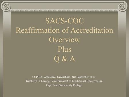 SACS-COC Reaffirmation of Accreditation Overview Plus Q & A CCPRO Conference, Greensboro, NC September 2011 Kimberly B. Lawing, Vice President of Institutional.