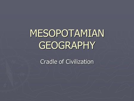 MESOPOTAMIAN GEOGRAPHY Cradle of Civilization. Location  Ancient Mesopotamia lay in what we know today as Iraq, northeast Syria and part of south east.
