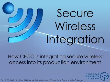 Secure Wireless Integration How CFCC is integrating secure wireless access into its production environment Scott McNeil ∙ Assistant Network Administrator.