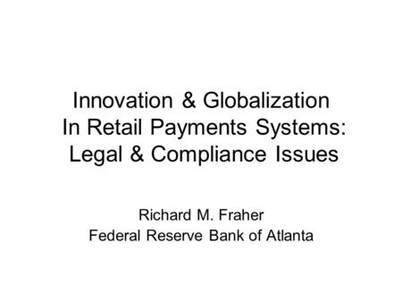 Innovation & Globalization In Retail Payments Systems: Legal & Compliance Issues Richard M. Fraher Federal Reserve Bank of Atlanta.