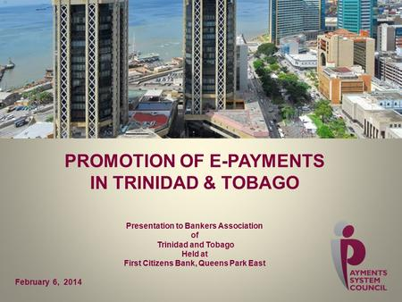 PROMOTION OF E-PAYMENTS IN TRINIDAD & TOBAGO Presentation to Bankers Association of Trinidad and Tobago Held at First Citizens Bank, Queens Park East February.