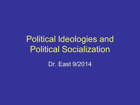 Political Ideologies and Political Socialization Dr. East 9/2014.