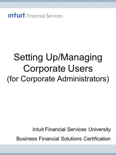 Setting Up/Managing Corporate Users (for Corporate Administrators) Intuit Financial Services University Business Financial Solutions Certification.