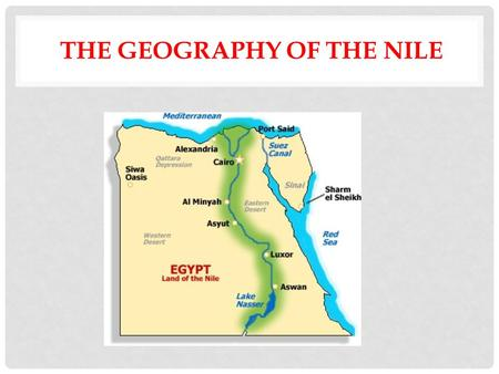 THE GEOGRAPHY OF THE NILE. OBJECTIVES: Describe how environmental factors supported permanent settlement and the development of civilization in these.
