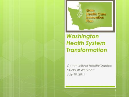 "Washington Health System Transformation Community of Health Grantee ""Kick Off Webinar"" July 10, 2014 1."