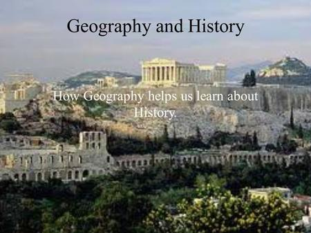 Geography and History How Geography helps us learn about History.