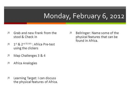 Monday, February 6, 2012  Grab and new Frank from the stool & Check in  1 st & 2 nd & 6th : Africa Pre-test using the clickers  Map Challenges 3 & 4.