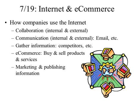 7/19: Internet & eCommerce How companies use the Internet –Collaboration (internal & external) –Communication (internal & external): Email, etc. –Gather.