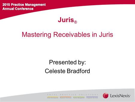 2010 Practice Management Annual Conference Mastering Receivables in Juris Presented by: Celeste Bradford Juris ®