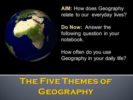 AIM: How does Geography relate to our everyday lives? Do Now: Answer the following question in your notebook. How often do you use Geography in your daily.