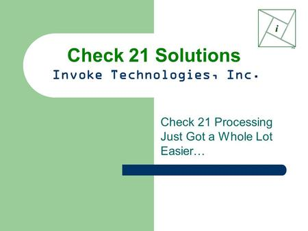 Check 21 Solutions Invoke Technologies, Inc. Check 21 Processing Just Got a Whole Lot Easier…