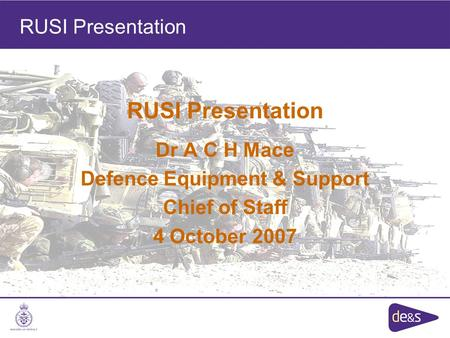 RUSI Presentation Dr A C H Mace Defence Equipment & Support Chief of Staff 4 October 2007 RUSI Presentation.
