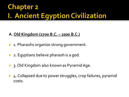 A. Old Kingdom (2700 B.C. – 2200 B.C.)  1. Pharaohs organize strong government.  2. Egyptians believe pharaoh is a god.  3. Old Kingdom also known as.