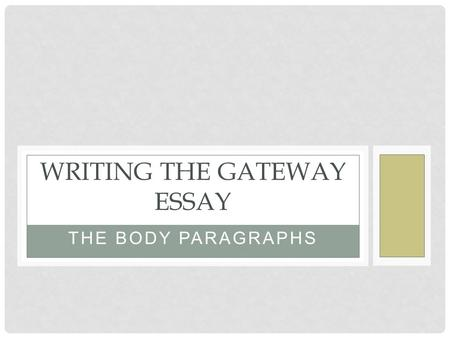THE BODY PARAGRAPHS WRITING THE GATEWAY ESSAY. THE BODY PARAGRAPHS Address the key points of the Gateway writing prompt in the body of your essay. Let's.