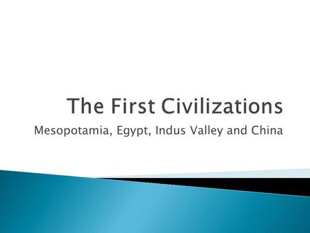 Mesopotamia, Egypt, Indus Valley and China.  All early civilizations arose near rivers.  In the Middle East, the Sumerians settled the land between.