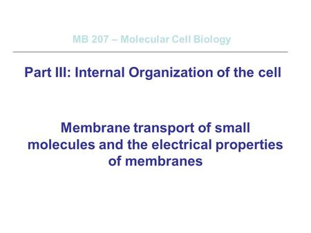 Membrane transport of small molecules and the electrical properties of membranes MB 207 – Molecular Cell Biology Part III: Internal Organization of the.